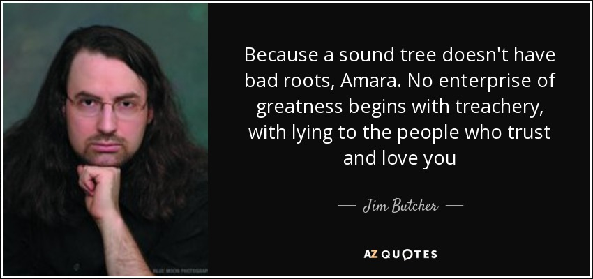Because a sound tree doesn't have bad roots, Amara. No enterprise of greatness begins with treachery, with lying to the people who trust and love you - Jim Butcher