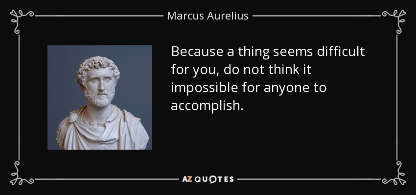 Because a thing seems difficult for you, do not think it impossible for anyone to accomplish. - Marcus Aurelius