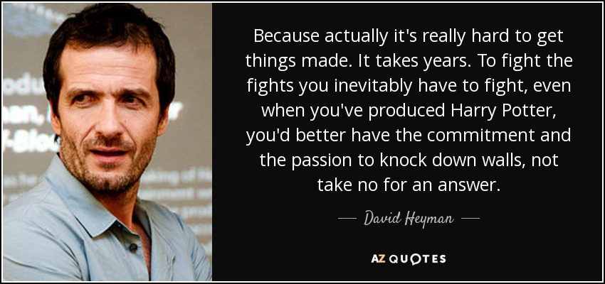 Because actually it's really hard to get things made. It takes years. To fight the fights you inevitably have to fight, even when you've produced Harry Potter, you'd better have the commitment and the passion to knock down walls, not take no for an answer. - David Heyman