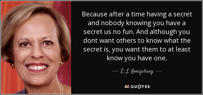Because after a time having a secret and nobody knowing you have a secret us no fun. And although you dont want others to know what the secret is, you want them to at least know you have one. - E. L. Konigsburg