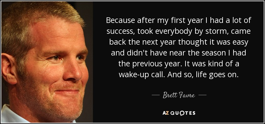 Because after my first year I had a lot of success, took everybody by storm, came back the next year thought it was easy and didn't have near the season I had the previous year. It was kind of a wake-up call. And so, life goes on. - Brett Favre