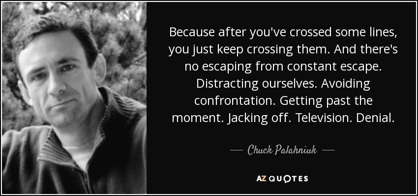 Because after you've crossed some lines, you just keep crossing them. And there's no escaping from constant escape. Distracting ourselves. Avoiding confrontation. Getting past the moment. Jacking off. Television. Denial. - Chuck Palahniuk