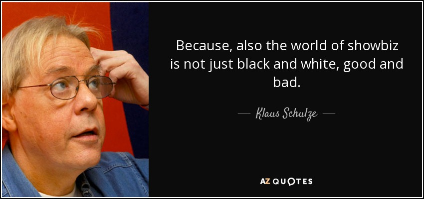 Because, also the world of showbiz is not just black and white, good and bad. - Klaus Schulze