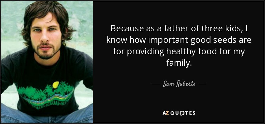 Because as a father of three kids, I know how important good seeds are for providing healthy food for my family. - Sam Roberts