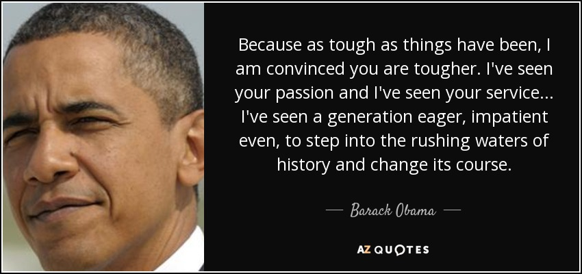 Because as tough as things have been, I am convinced you are tougher. I've seen your passion and I've seen your service ... I've seen a generation eager - impatient even - to step into the rushing waters of history and change its course. - Barack Obama
