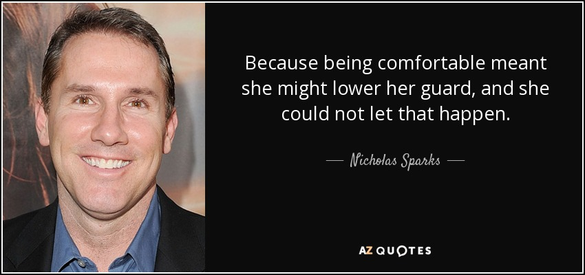 Because being comfortable meant she might lower her guard, and she could not let that happen. - Nicholas Sparks