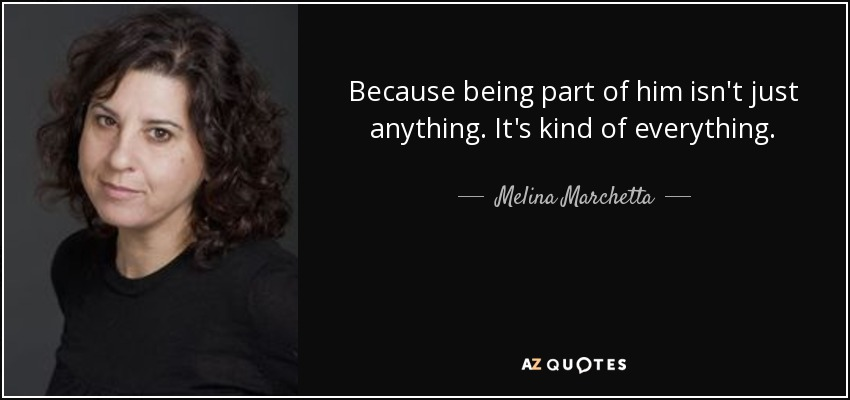 Because being part of him isn't just anything. It's kind of everything. - Melina Marchetta