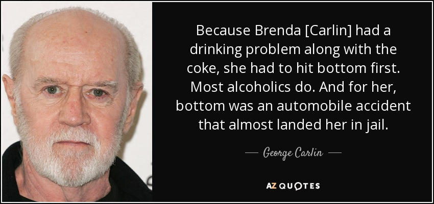 Because Brenda [Carlin] had a drinking problem along with the coke, she had to hit bottom first. Most alcoholics do. And for her, bottom was an automobile accident that almost landed her in jail. - George Carlin