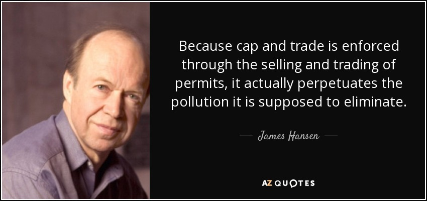 Because cap and trade is enforced through the selling and trading of permits, it actually perpetuates the pollution it is supposed to eliminate. - James Hansen