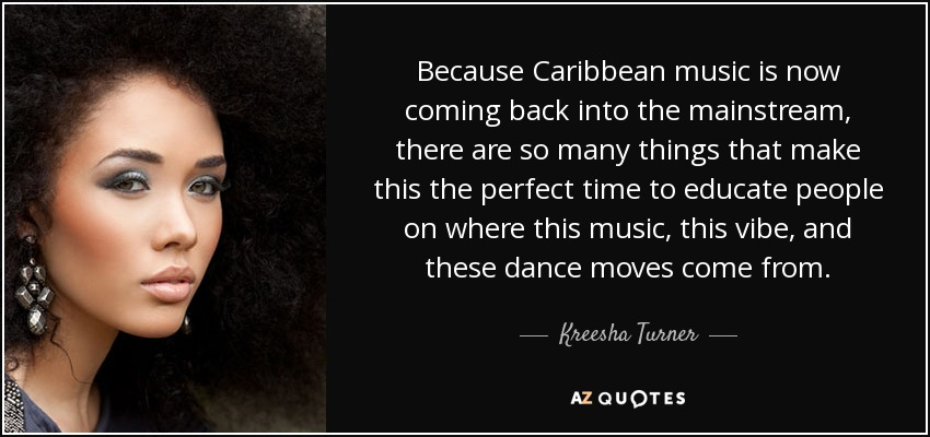 Because Caribbean music is now coming back into the mainstream, there are so many things that make this the perfect time to educate people on where this music, this vibe, and these dance moves come from. - Kreesha Turner