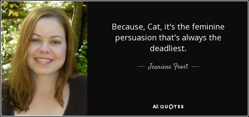 Because, Cat, it's the feminine persuasion that's always the deadliest. - Jeaniene Frost