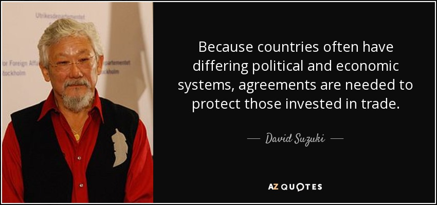 Because countries often have differing political and economic systems, agreements are needed to protect those invested in trade. - David Suzuki