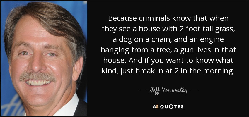 Because criminals know that when they see a house with 2 foot tall grass, a dog on a chain, and an engine hanging from a tree, a gun lives in that house. And if you want to know what kind, just break in at 2 in the morning. - Jeff Foxworthy
