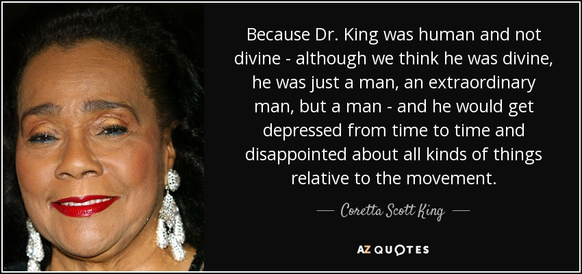 Because Dr. King was human and not divine - although we think he was divine, he was just a man, an extraordinary man, but a man - and he would get depressed from time to time and disappointed about all kinds of things relative to the movement. - Coretta Scott King