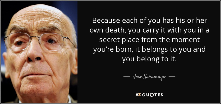 Because each of you has his or her own death, you carry it with you in a secret place from the moment you're born, it belongs to you and you belong to it. - Jose Saramago