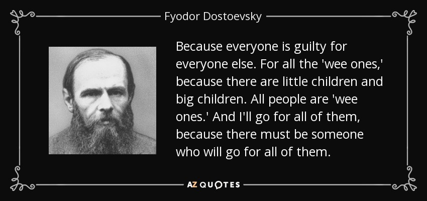 Because everyone is guilty for everyone else. For all the 'wee ones,' because there are little children and big children. All people are 'wee ones.' And I'll go for all of them, because there must be someone who will go for all of them. - Fyodor Dostoevsky