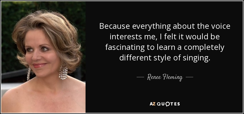 Because everything about the voice interests me, I felt it would be fascinating to learn a completely different style of singing. - Renee Fleming