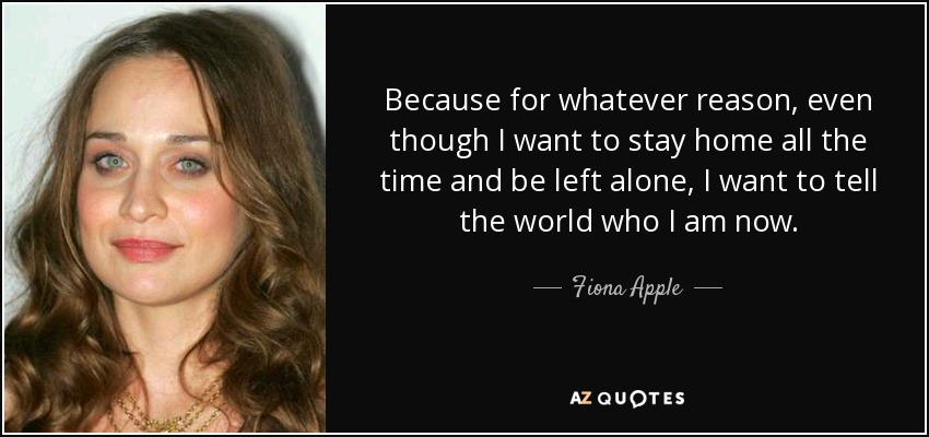 Because for whatever reason, even though I want to stay home all the time and be left alone, I want to tell the world who I am now. - Fiona Apple