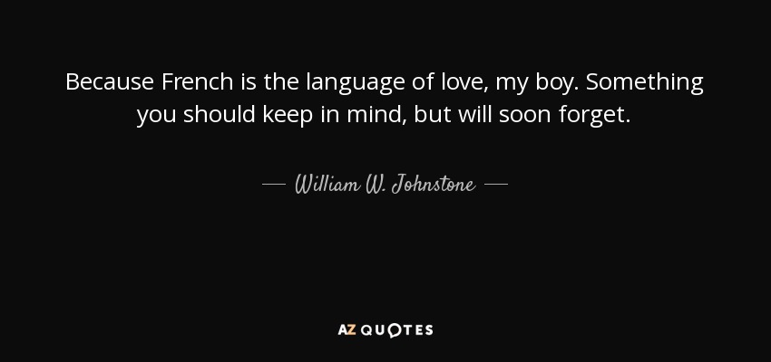 Because French is the language of love, my boy. Something you should keep in mind, but will soon forget. - William W. Johnstone