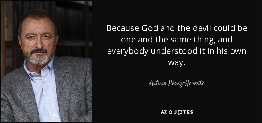 Because God and the devil could be one and the same thing, and everybody understood it in his own way. - Arturo Pérez-Reverte