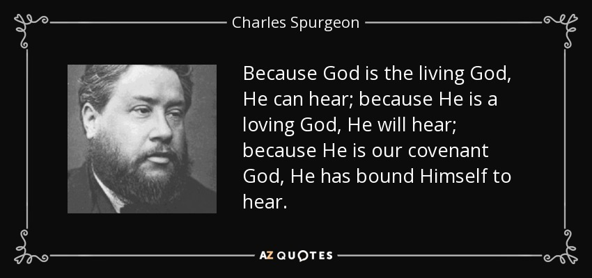 Because God is the living God, He can hear; because He is a loving God, He will hear; because He is our covenant God, He has bound Himself to hear. - Charles Spurgeon