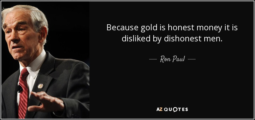 Because gold is honest money it is disliked by dishonest men. - Ron Paul