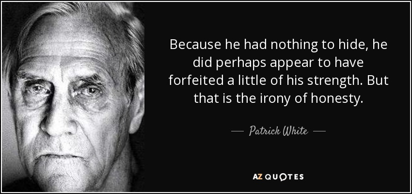 Because he had nothing to hide, he did perhaps appear to have forfeited a little of his strength. But that is the irony of honesty. - Patrick White