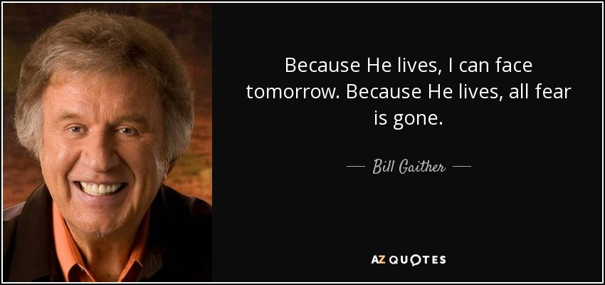 Because He lives, I can face tomorrow. Because He lives, all fear is gone. - Bill Gaither