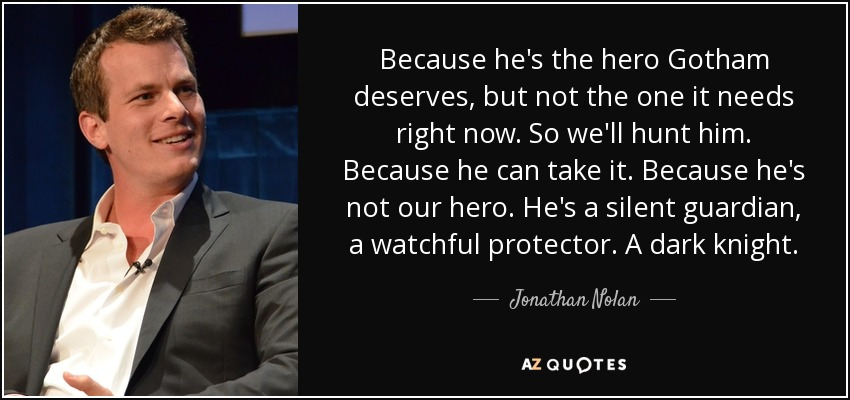 Because he's the hero Gotham deserves, but not the one it needs right now. So we'll hunt him. Because he can take it. Because he's not our hero. He's a silent guardian, a watchful protector. A dark knight. - Jonathan Nolan