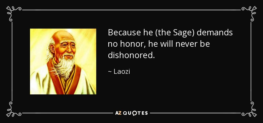 Because he (the Sage) demands no honor, he will never be dishonored. - Laozi