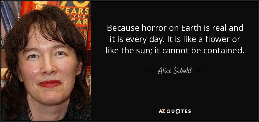 Because horror on Earth is real and it is every day. It is like a flower or like the sun; it cannot be contained. - Alice Sebold