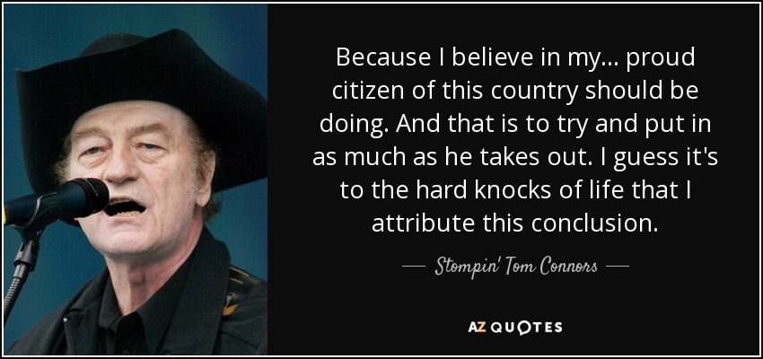 Because I believe in my ... proud citizen of this country should be doing. And that is to try and put in as much as he takes out. I guess it's to the hard knocks of life that I attribute this conclusion. - Stompin' Tom Connors