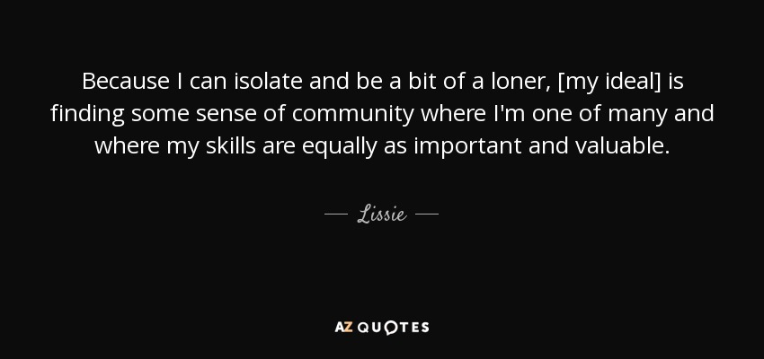Because I can isolate and be a bit of a loner, [my ideal] is finding some sense of community where I'm one of many and where my skills are equally as important and valuable. - Lissie