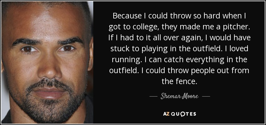 Because I could throw so hard when I got to college, they made me a pitcher. If I had to it all over again, I would have stuck to playing in the outfield. I loved running. I can catch everything in the outfield. I could throw people out from the fence. - Shemar Moore