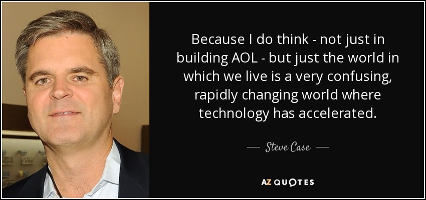 Because I do think - not just in building AOL - but just the world in which we live is a very confusing, rapidly changing world where technology has accelerated. - Steve Case