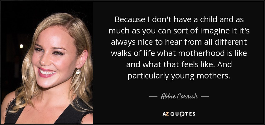 Because I don't have a child and as much as you can sort of imagine it it's always nice to hear from all different walks of life what motherhood is like and what that feels like. And particularly young mothers. - Abbie Cornish