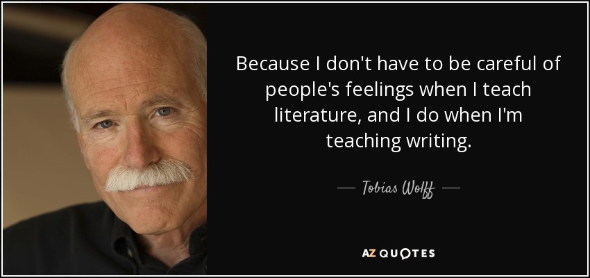 Because I don't have to be careful of people's feelings when I teach literature, and I do when I'm teaching writing. - Tobias Wolff