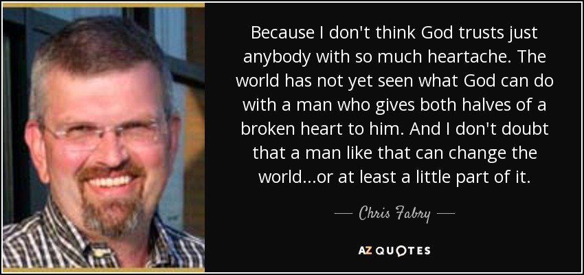 Because I don't think God trusts just anybody with so much heartache. The world has not yet seen what God can do with a man who gives both halves of a broken heart to him. And I don't doubt that a man like that can change the world...or at least a little part of it. - Chris Fabry