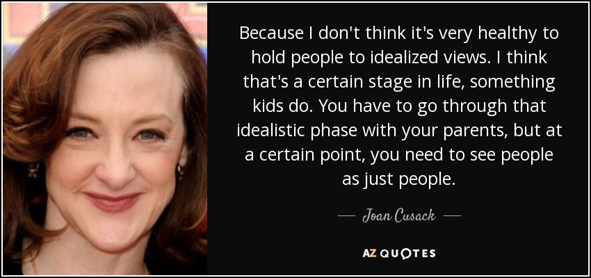 Because I don't think it's very healthy to hold people to idealized views. I think that's a certain stage in life, something kids do. You have to go through that idealistic phase with your parents, but at a certain point, you need to see people as just people. - Joan Cusack
