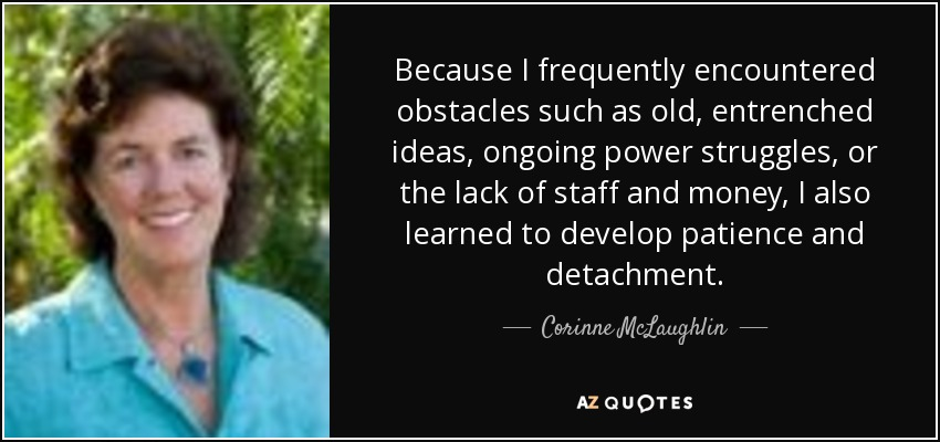 Because I frequently encountered obstacles such as old, entrenched ideas, ongoing power struggles, or the lack of staff and money, I also learned to develop patience and detachment. - Corinne McLaughlin