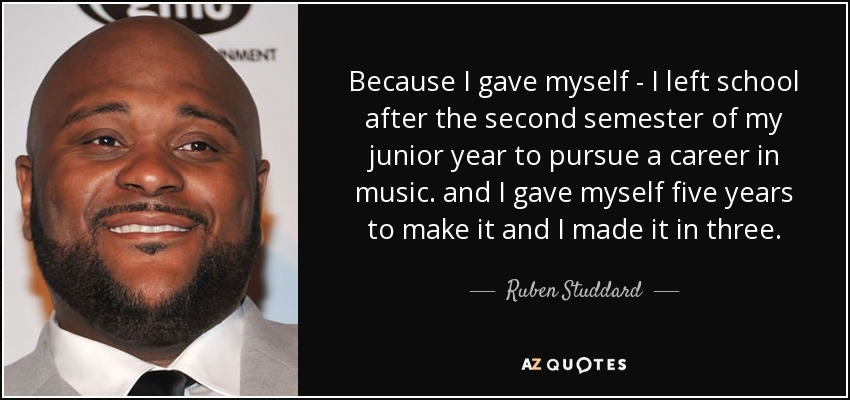 Because I gave myself - I left school after the second semester of my junior year to pursue a career in music. and I gave myself five years to make it and I made it in three. - Ruben Studdard