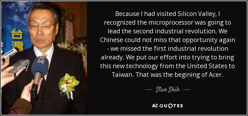 Because I had visited Silicon Valley, I recognized the microprocessor was going to lead the second industrial revolution. We Chinese could not miss that opportunity again - we missed the first industrial revolution already. We put our effort into trying to bring this new technology from the United States to Taiwan. That was the begining of Acer. - Stan Shih