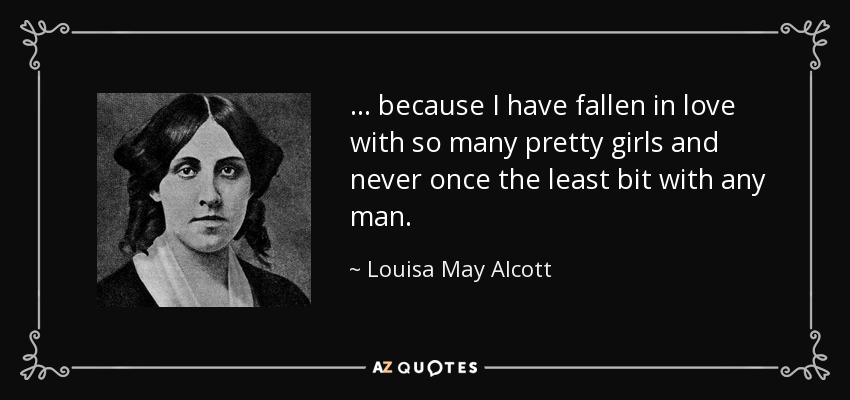 ... because I have fallen in love with so many pretty girls and never once the least bit with any man. - Louisa May Alcott