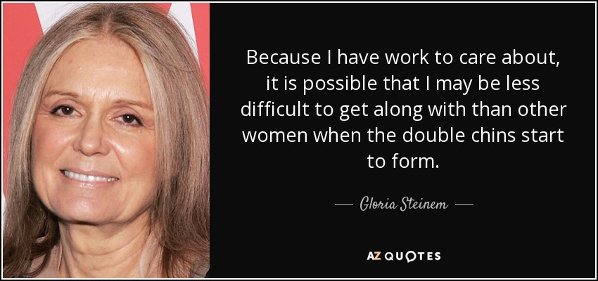Because I have work to care about, it is possible that I may be less difficult to get along with than other women when the double chins start to form. - Gloria Steinem