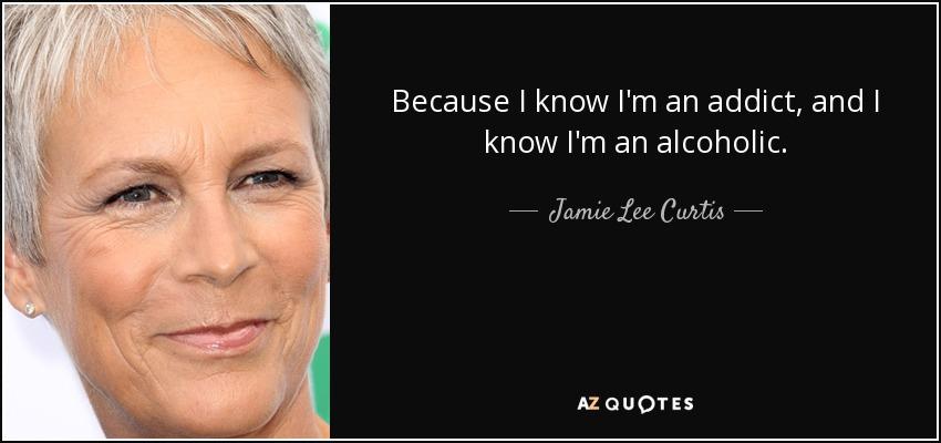 Because I know I'm an addict, and I know I'm an alcoholic. - Jamie Lee Curtis