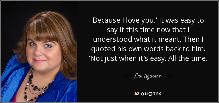 Because I love you.' It was easy to say it this time now that I understood what it meant. Then I quoted his own words back to him. 'Not just when it's easy. All the time. - Ann Aguirre