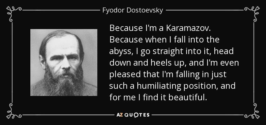 Because I'm a Karamazov. Because when I fall into the abyss, I go straight into it, head down and heels up, and I'm even pleased that I'm falling in just such a humiliating position, and for me I find it beautiful. - Fyodor Dostoevsky