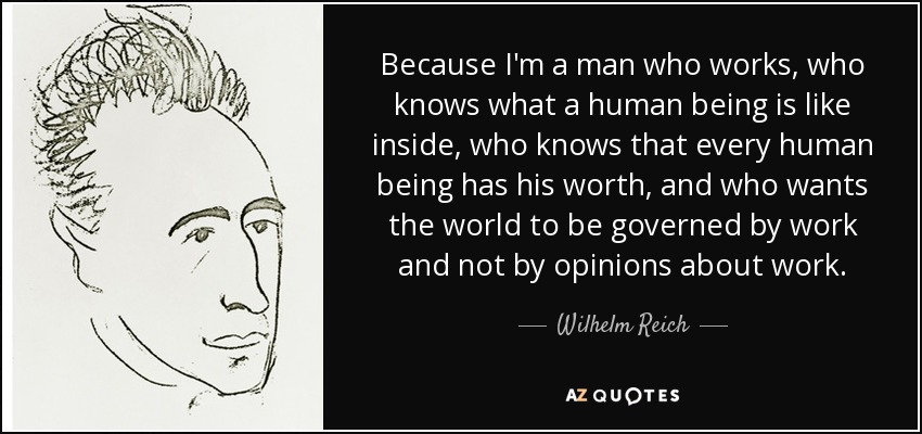 Because I'm a man who works, who knows what a human being is like inside, who knows that every human being has his worth, and who wants the world to be governed by work and not by opinions about work. - Wilhelm Reich