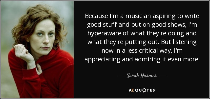 Because I'm a musician aspiring to write good stuff and put on good shows, I'm hyperaware of what they're doing and what they're putting out. But listening now in a less critical way, I'm appreciating and admiring it even more. - Sarah Harmer