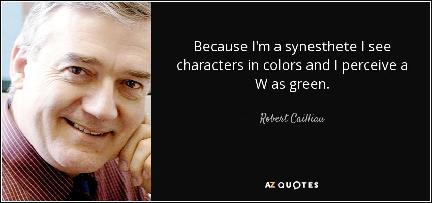 Because I'm a synesthete I see characters in colors and I perceive a W as green. - Robert Cailliau